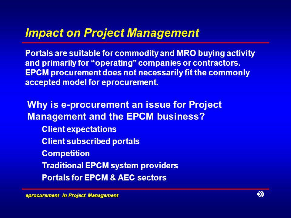eprocurement in Project Management Impact on Project Management Portals are suitable for commodity and MRO buying activity and primarily for operating companies or contractors.