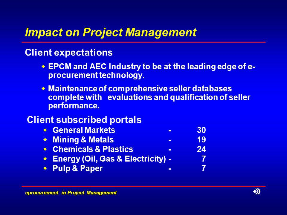 eprocurement in Project Management Impact on Project Management Client expectations EPCM and AEC Industry to be at the leading edge of e procurement technology.