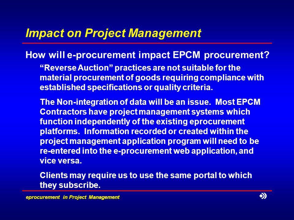eprocurement in Project Management Impact on Project Management How will e-procurement impact EPCM procurement? Reverse Auction practices are not sui