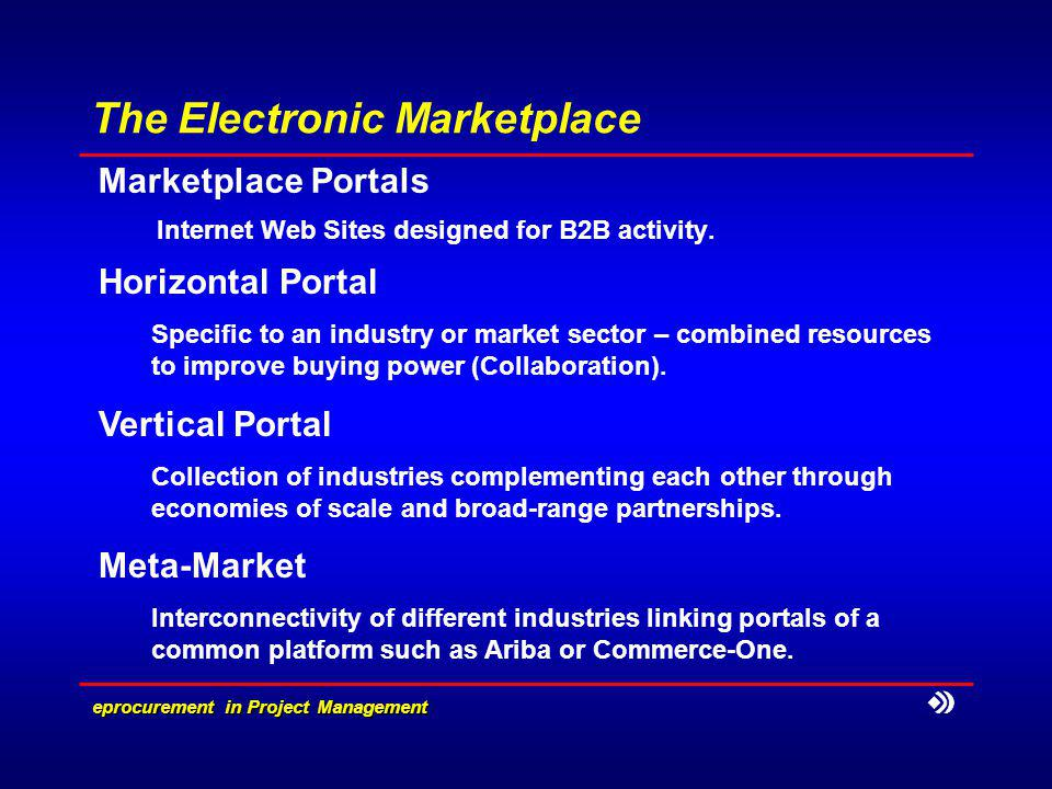 e­procurement in Project Management The Electronic Marketplace Marketplace Portals Internet Web Sites designed for B2B activity.