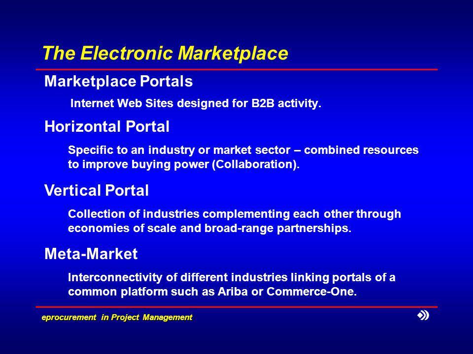 eprocurement in Project Management The Electronic Marketplace Marketplace Portals Internet Web Sites designed for B2B activity. Horizontal Portal Spe