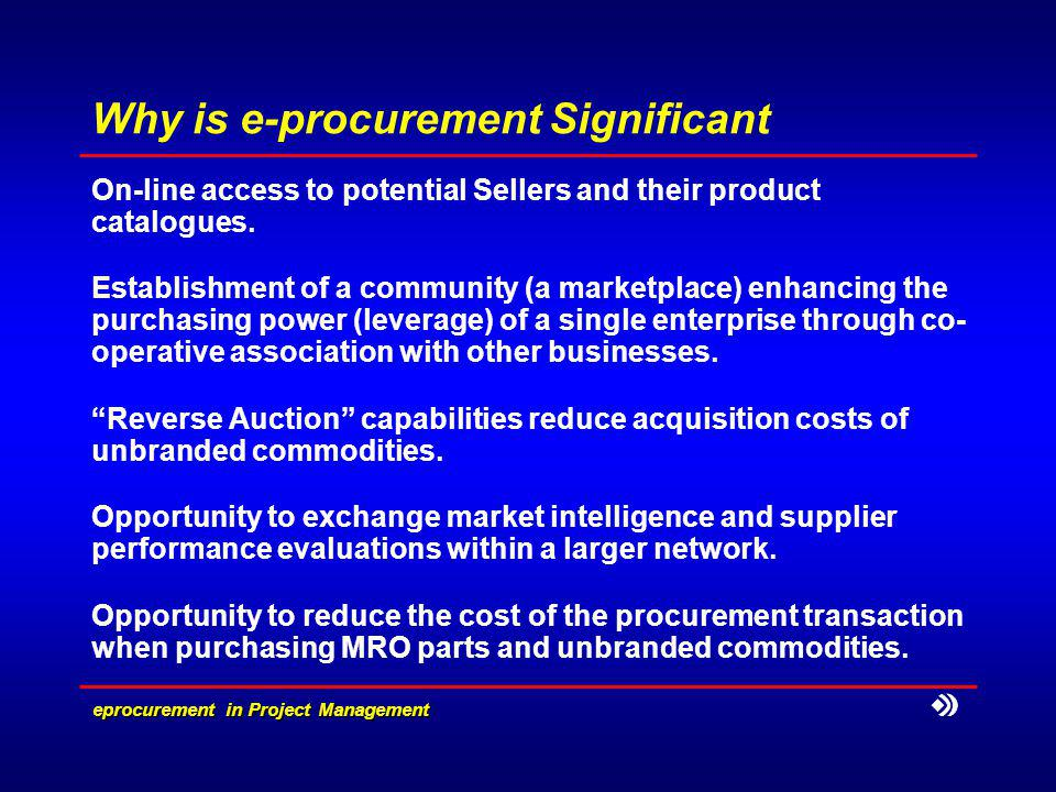 eprocurement in Project Management Why is e-procurement Significant On-line access to potential Sellers and their product catalogues.