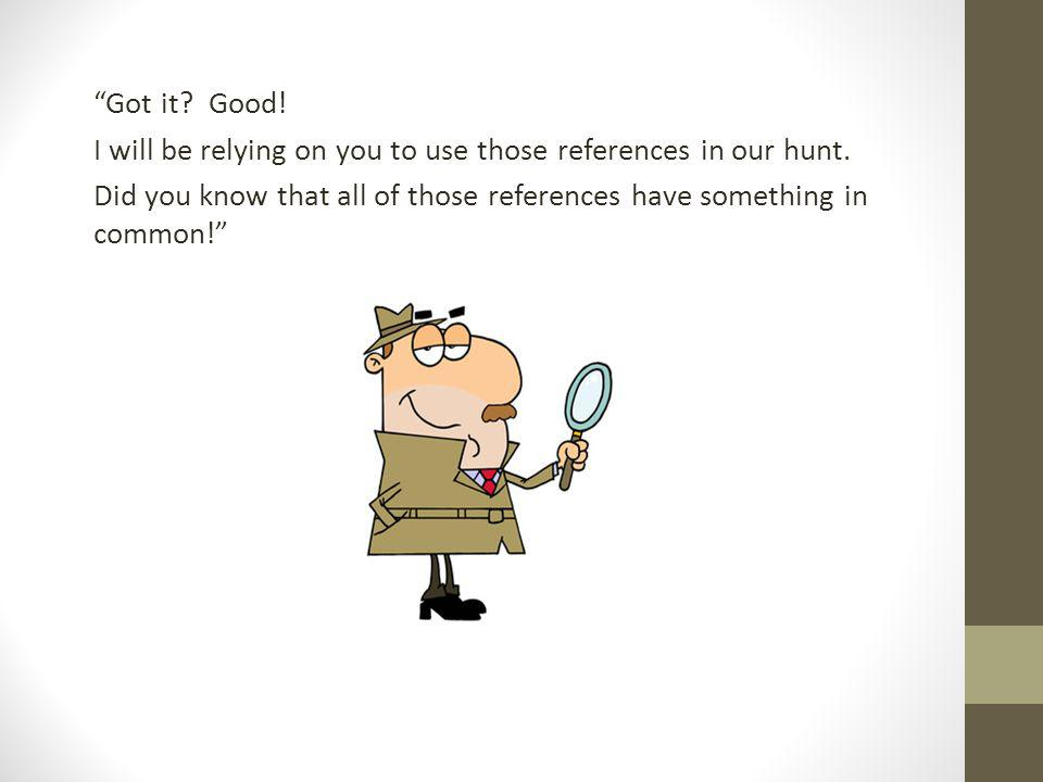 Got it? Good! I will be relying on you to use those references in our hunt. Did you know that all of those references have something in common!