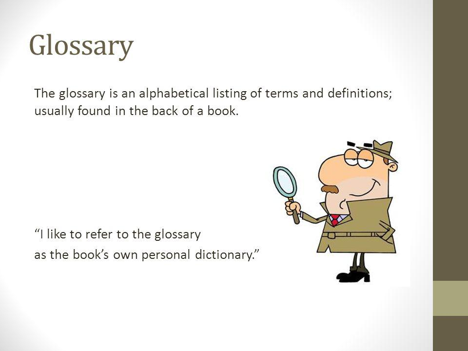 Glossary The glossary is an alphabetical listing of terms and definitions; usually found in the back of a book. I like to refer to the glossary as the