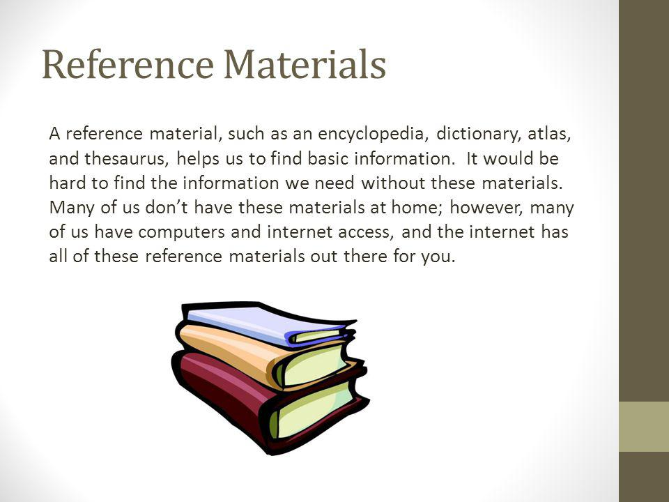 Reference Materials A reference material, such as an encyclopedia, dictionary, atlas, and thesaurus, helps us to find basic information. It would be h
