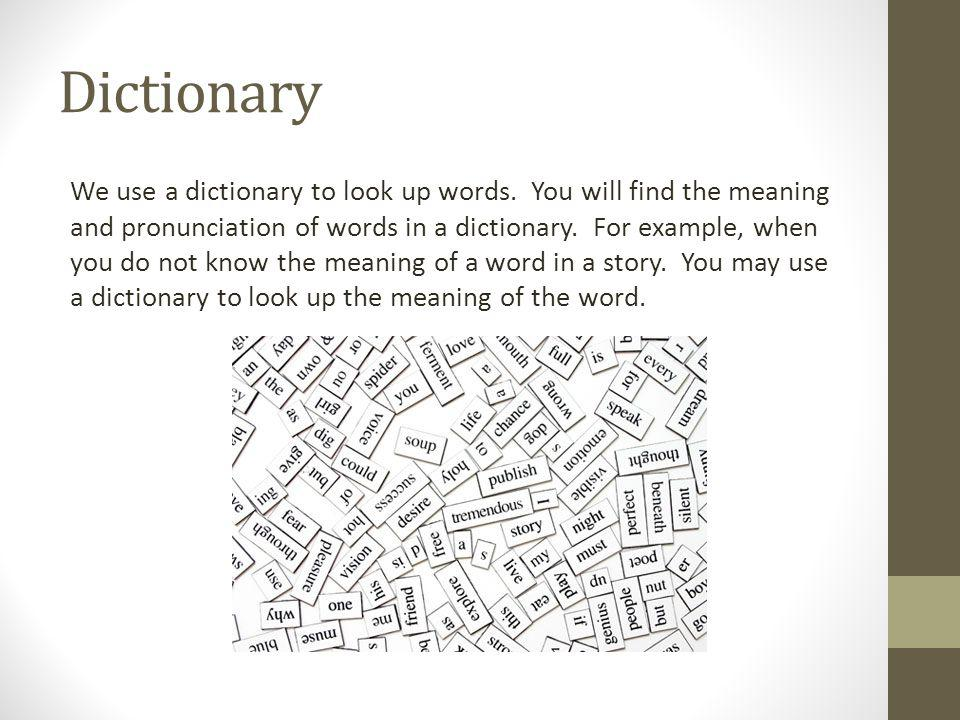 Dictionary We use a dictionary to look up words. You will find the meaning and pronunciation of words in a dictionary. For example, when you do not kn