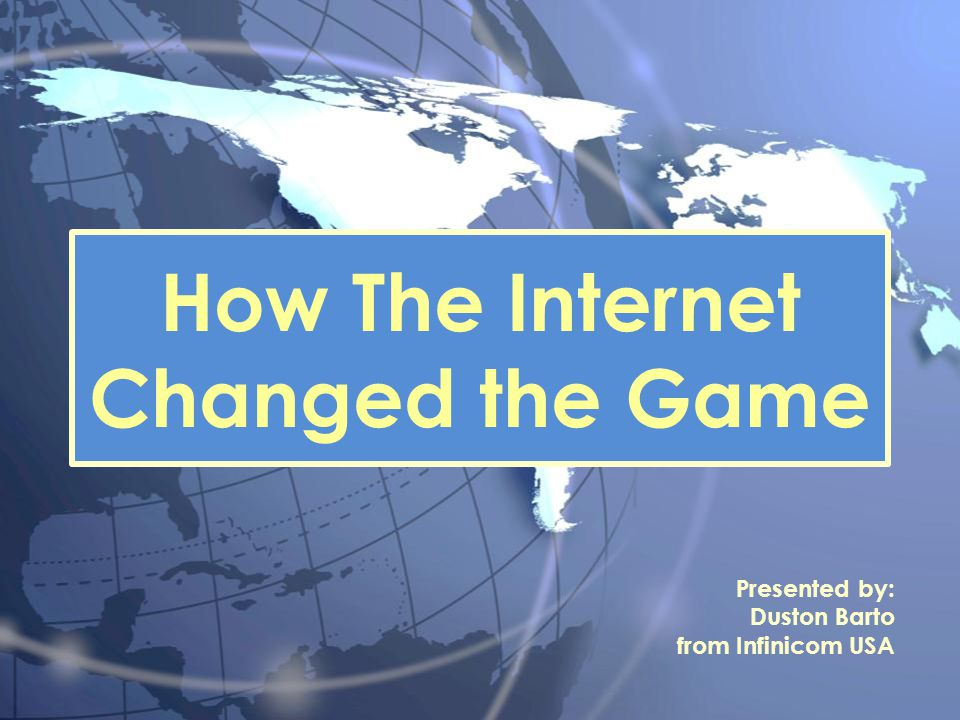 How The Internet Changed the Game Presented by: Duston Barto from Infinicom USA