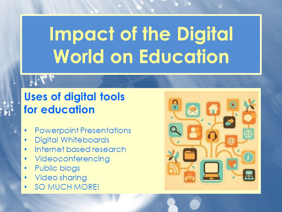 Impact of the Digital World on Education Uses of digital tools for education Powerpoint Presentations Digital Whiteboards Internet based research Vide