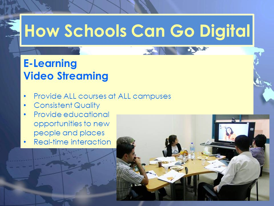 How Schools Can Go Digital E-Learning Video Streaming Provide ALL courses at ALL campuses Consistent Quality Provide educational opportunities to new