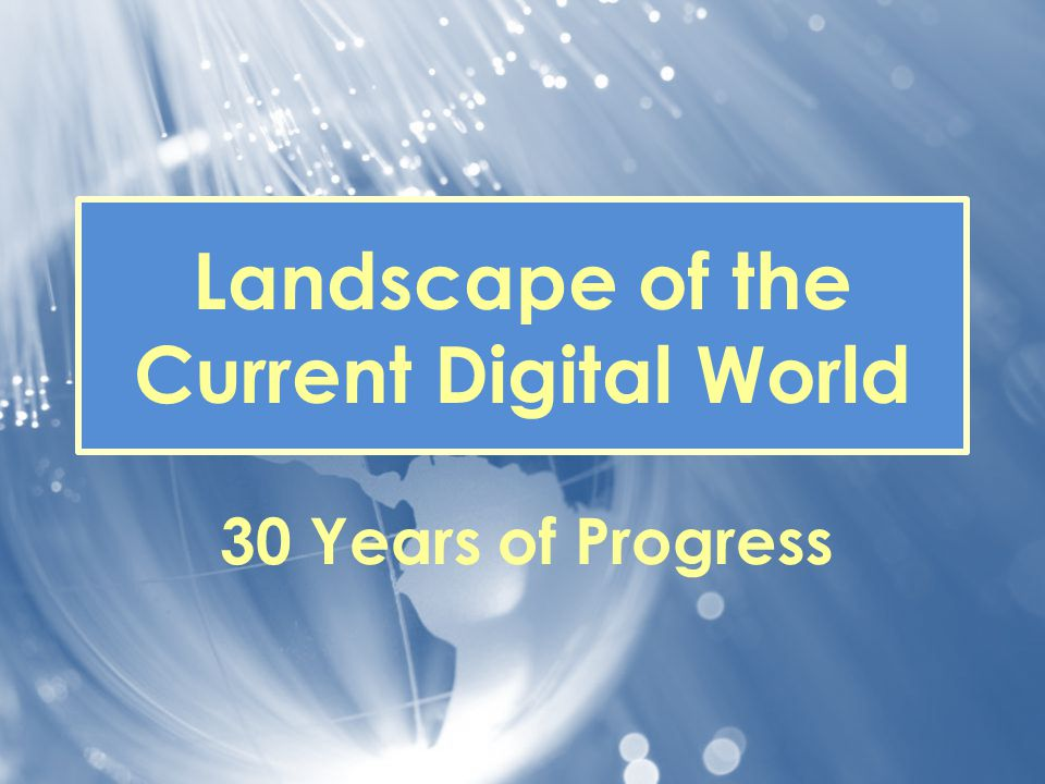 Landscape of the Current Digital World 30 Years of Progress