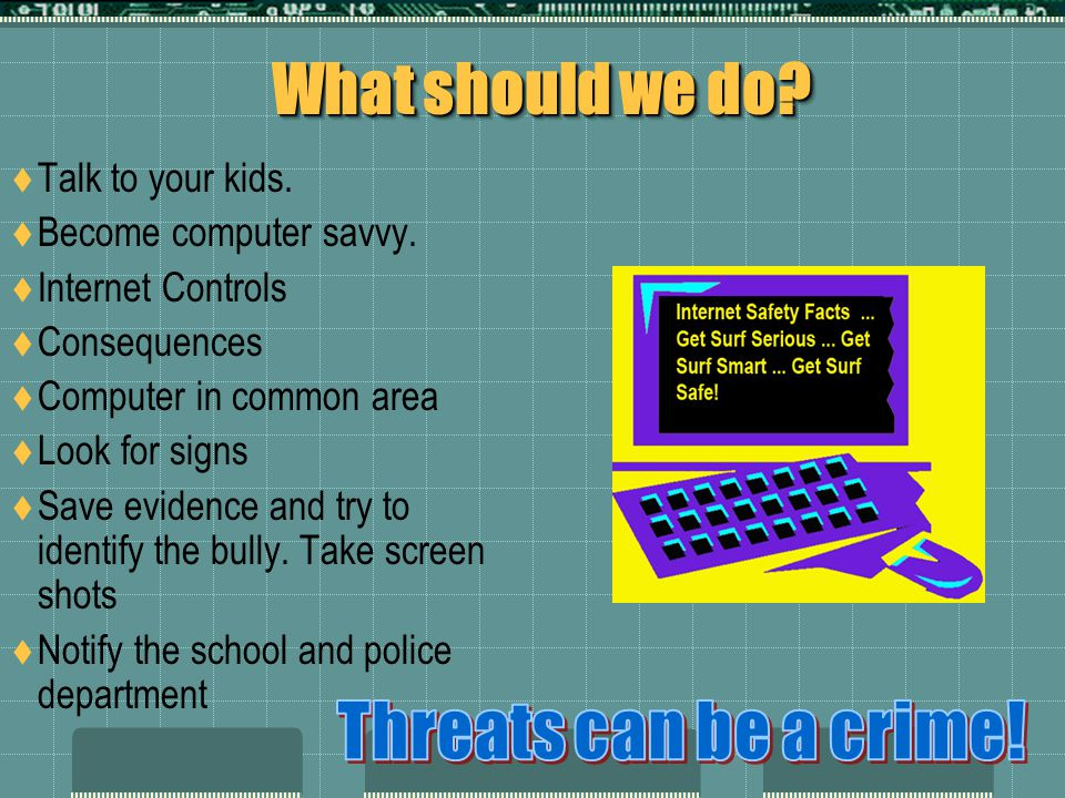 What should we do.Talk to your kids. Become computer savvy.