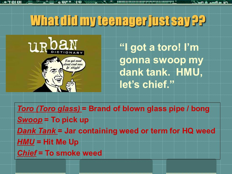 What did my teenager just say ?.I got a toro. Im gonna swoop my dank tank.