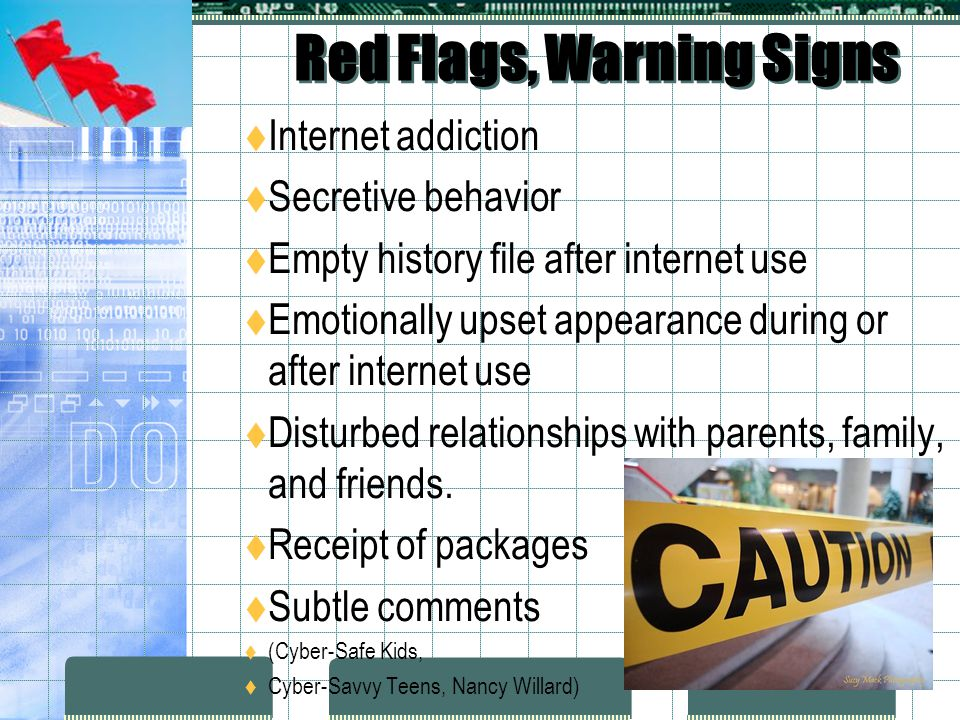 Red Flags, Warning Signs Internet addiction Secretive behavior Empty history file after internet use Emotionally upset appearance during or after internet use Disturbed relationships with parents, family, and friends.