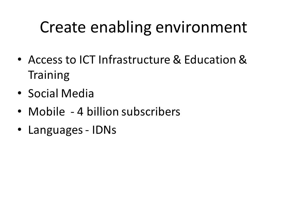 Create enabling environment Access to ICT Infrastructure & Education & Training Social Media Mobile - 4 billion subscribers Languages - IDNs