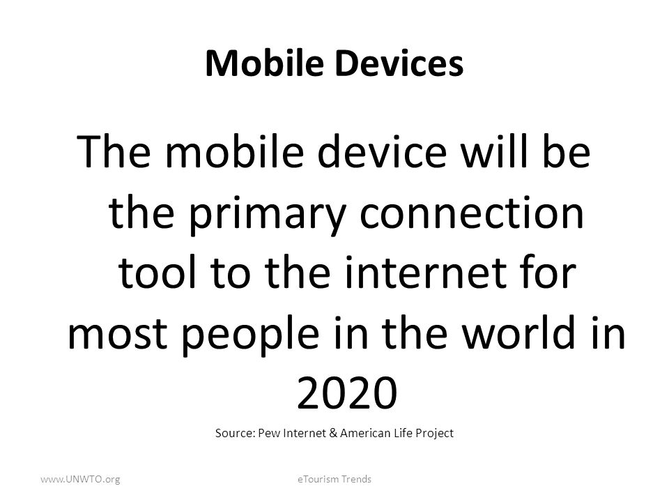 Mobile Devices The mobile device will be the primary connection tool to the internet for most people in the world in 2020 Source: Pew Internet & Ameri