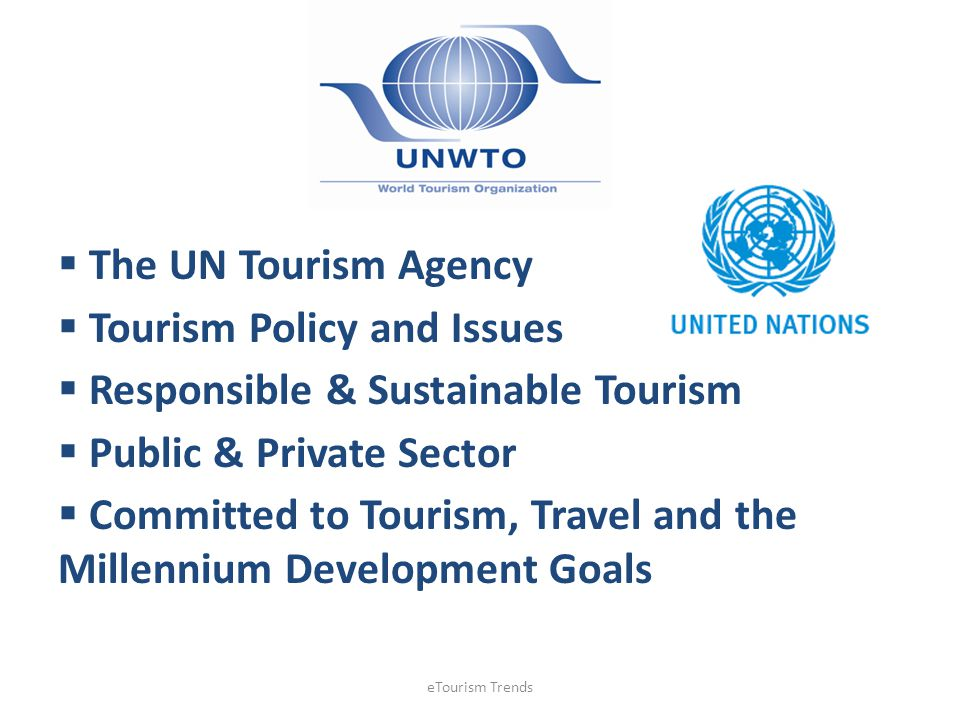 The UN Tourism Agency Tourism Policy and Issues Responsible & Sustainable Tourism Public & Private Sector Committed to Tourism, Travel and the Millenn