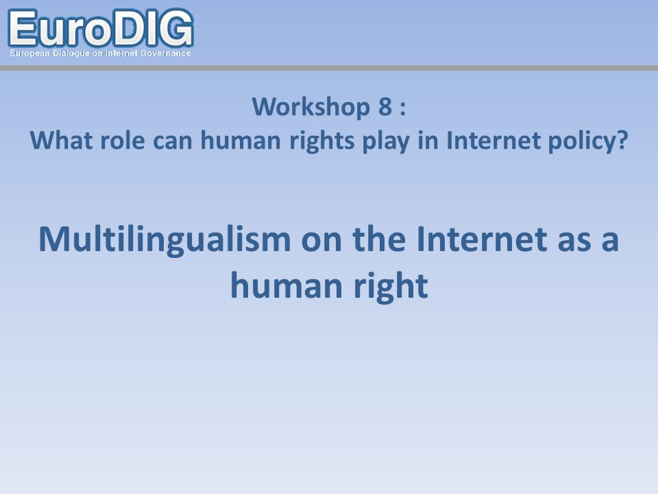 Workshop 8 : What role can human rights play in Internet policy? Multilingualism on the Internet as a human right