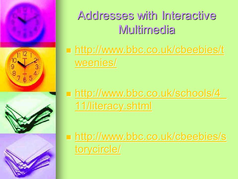 Addresses with Interactive Multimedia http://www.bbc.co.uk/cbeebies/t weenies/ http://www.bbc.co.uk/cbeebies/t weenies/ http://www.bbc.co.uk/cbeebies/t weenies/ http://www.bbc.co.uk/cbeebies/t weenies/ http://www.bbc.co.uk/schools/4_ 11/literacy.shtml http://www.bbc.co.uk/schools/4_ 11/literacy.shtml http://www.bbc.co.uk/schools/4_ 11/literacy.shtml http://www.bbc.co.uk/schools/4_ 11/literacy.shtml http://www.bbc.co.uk/cbeebies/s torycircle/ http://www.bbc.co.uk/cbeebies/s torycircle/ http://www.bbc.co.uk/cbeebies/s torycircle/ http://www.bbc.co.uk/cbeebies/s torycircle/