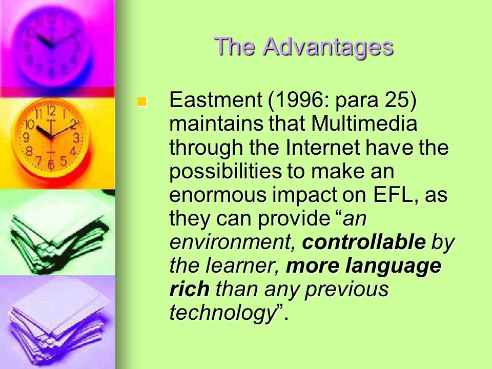 The Advantages Eastment (1996: para 25) maintains that Multimedia through the Internet have the possibilities to make an enormous impact on EFL, as they can provide an environment, controllable by the learner, more language rich than any previous technology.