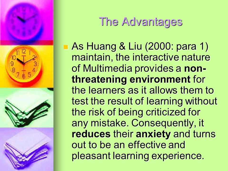 The Advantages As Huang & Liu (2000: para 1) maintain, the interactive nature of Multimedia provides a non- threatening environment for the learners as it allows them to test the result of learning without the risk of being criticized for any mistake.