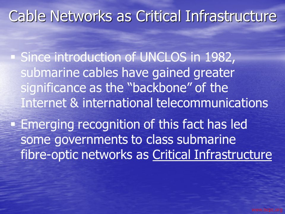 www.iscpc.org Cable Networks as Critical Infrastructure Since introduction of UNCLOS in 1982, submarine cables have gained greater significance as the