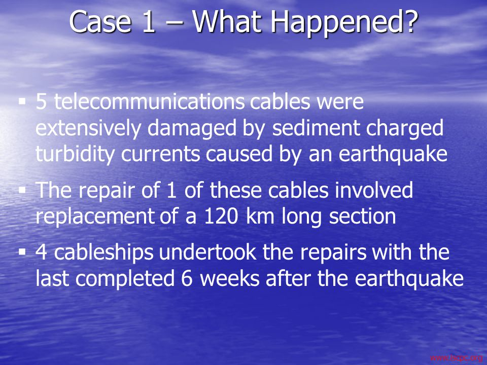 www.iscpc.org Case 1 – What Happened? 5 telecommunications cables were extensively damaged by sediment charged turbidity currents caused by an earthqu