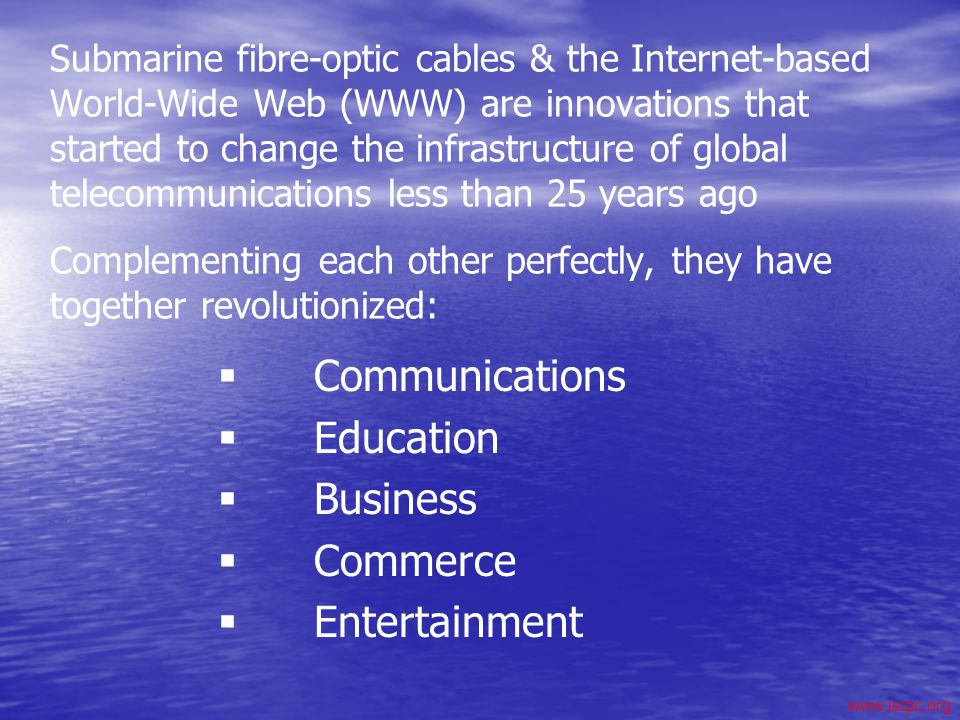 www.iscpc.org Submarine fibre-optic cables & the Internet-based World-Wide Web (WWW) are innovations that started to change the infrastructure of glob