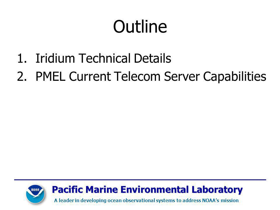 Outline 1.Iridium Technical Details 2.PMEL Current Telecom Server Capabilities Pacific Marine Environmental Laboratory A leader in developing ocean observational systems to address NOAAs mission