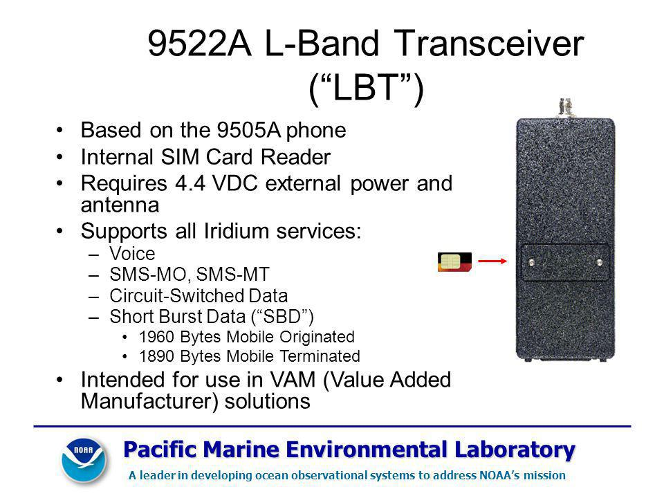 Pacific Marine Environmental Laboratory A leader in developing ocean observational systems to address NOAAs mission 9522A L-Band Transceiver (LBT) Based on the 9505A phone Internal SIM Card Reader Requires 4.4 VDC external power and antenna Supports all Iridium services: –Voice –SMS-MO, SMS-MT –Circuit-Switched Data –Short Burst Data (SBD) 1960 Bytes Mobile Originated 1890 Bytes Mobile Terminated Intended for use in VAM (Value Added Manufacturer) solutions