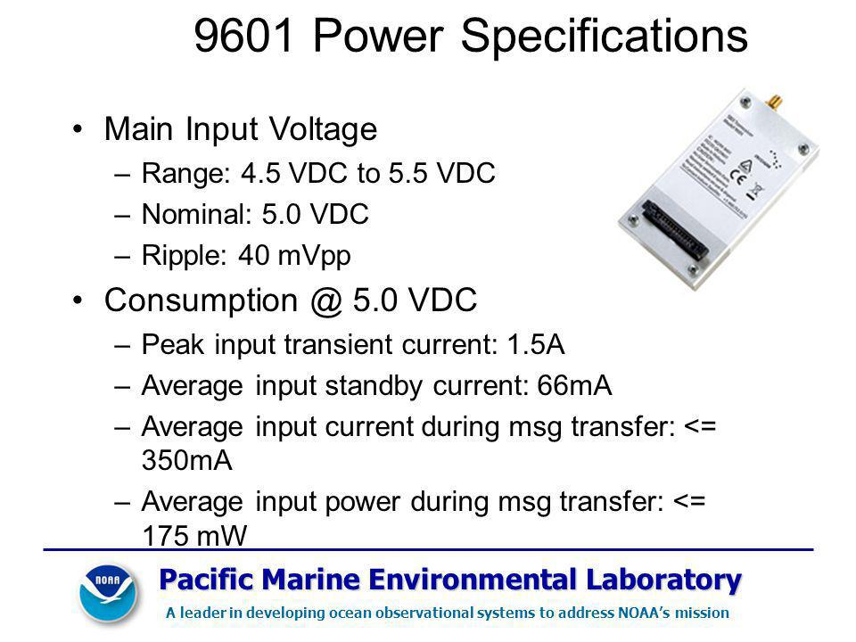 Pacific Marine Environmental Laboratory A leader in developing ocean observational systems to address NOAAs mission 9601 Power Specifications Main Input Voltage –Range: 4.5 VDC to 5.5 VDC –Nominal: 5.0 VDC –Ripple: 40 mVpp Consumption @ 5.0 VDC –Peak input transient current: 1.5A –Average input standby current: 66mA –Average input current during msg transfer: <= 350mA –Average input power during msg transfer: <= 175 mW