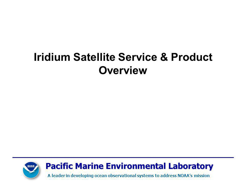 Pacific Marine Environmental Laboratory A leader in developing ocean observational systems to address NOAAs mission Iridium Satellite Service & Product Overview
