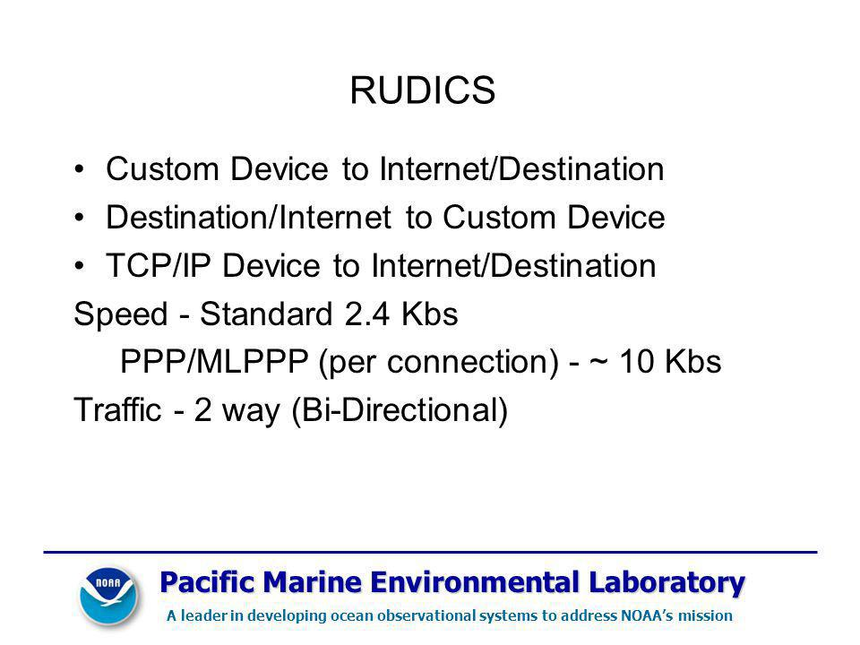 Pacific Marine Environmental Laboratory A leader in developing ocean observational systems to address NOAAs mission RUDICS Custom Device to Internet/Destination Destination/Internet to Custom Device TCP/IP Device to Internet/Destination Speed - Standard 2.4 Kbs PPP/MLPPP (per connection) - ~ 10 Kbs Traffic - 2 way (Bi-Directional)