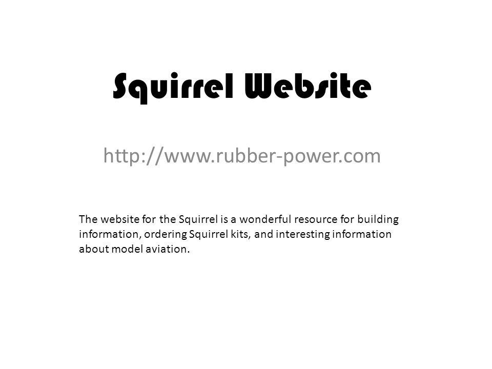 Squirrel Website http://www.rubber-power.com The website for the Squirrel is a wonderful resource for building information, ordering Squirrel kits, and interesting information about model aviation.