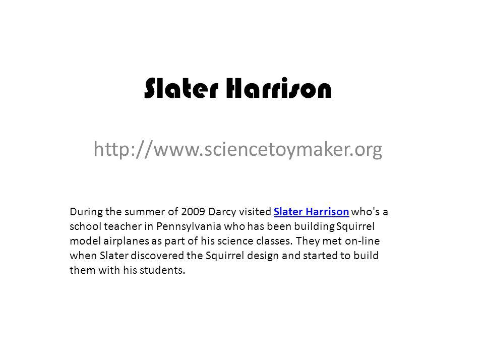 Slater Harrison http://www.sciencetoymaker.org During the summer of 2009 Darcy visited Slater Harrison who s a school teacher in Pennsylvania who has been building Squirrel model airplanes as part of his science classes.