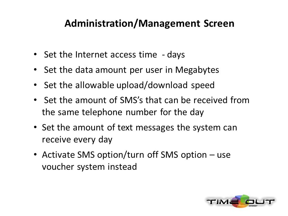 Administration/Management Screen Set the Internet access time - days Set the data amount per user in Megabytes Set the allowable upload/download speed Set the amount of SMSs that can be received from the same telephone number for the day Set the amount of text messages the system can receive every day Activate SMS option/turn off SMS option – use voucher system instead