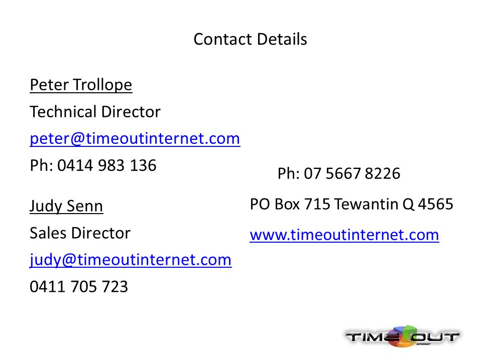 Contact Details Peter Trollope Technical Director peter@timeoutinternet.com Ph: 0414 983 136 Judy Senn Sales Director judy@timeoutinternet.com 0411 705 723 Ph: 07 5667 8226 PO Box 715 Tewantin Q 4565 www.timeoutinternet.com