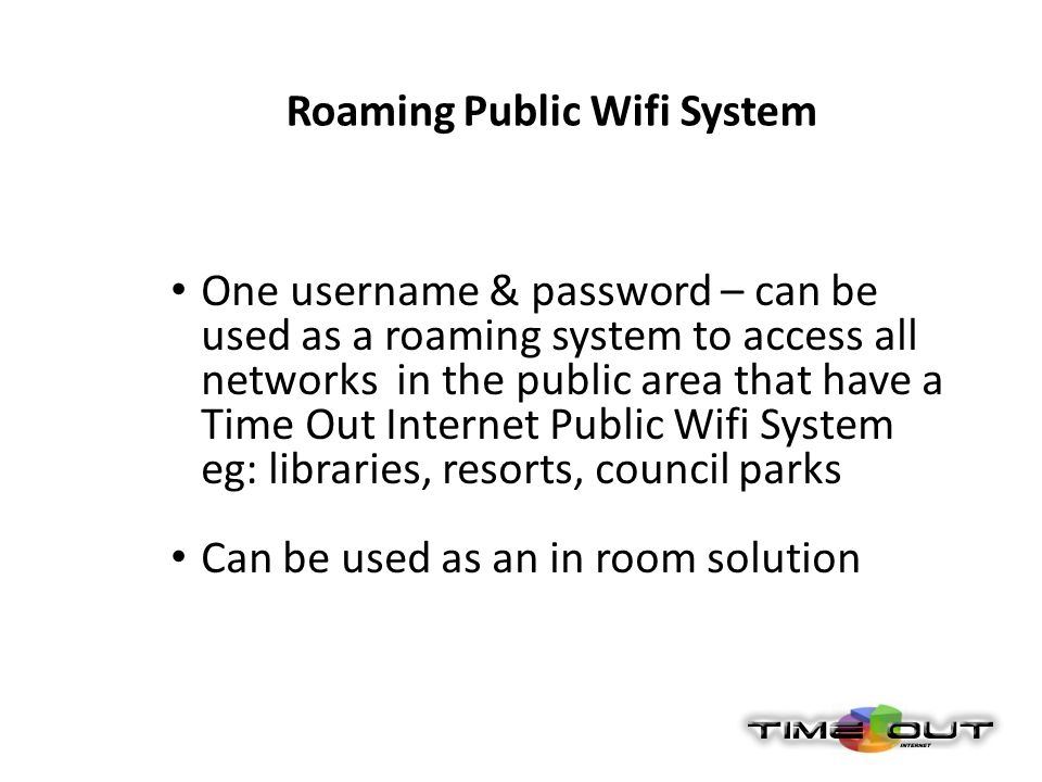 One username & password – can be used as a roaming system to access all networks in the public area that have a Time Out Internet Public Wifi System eg: libraries, resorts, council parks Can be used as an in room solution Roaming Public Wifi System
