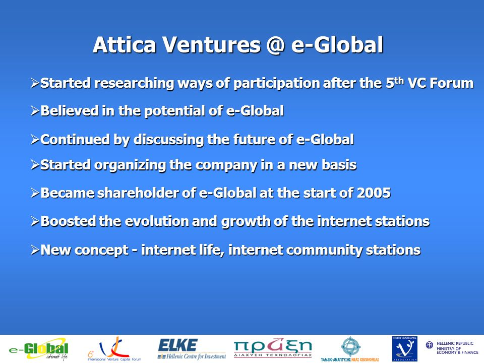 fghfghfghfgj Attica Ventures @ e-Global Started researching ways of participation after the 5 th VC Forum Started researching ways of participation after the 5 th VC Forum Believed in the potential of e-Global Believed in the potential of e-Global Continued by discussing the future of e-Global Continued by discussing the future of e-Global Started organizing the company in a new basis Started organizing the company in a new basis Became shareholder of e-Global at the start of 2005 Became shareholder of e-Global at the start of 2005 Boosted the evolution and growth of the internet stations Boosted the evolution and growth of the internet stations New concept - internet life, internet community stations New concept - internet life, internet community stations