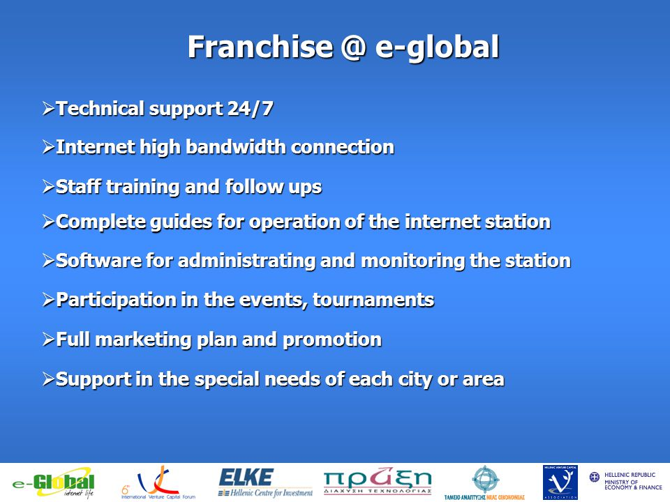 fghfghfghfgj Franchise @ e-global Technical support 24/7 Technical support 24/7 Internet high bandwidth connection Internet high bandwidth connection Staff training and follow ups Staff training and follow ups Complete guides for operation of the internet station Complete guides for operation of the internet station Software for administrating and monitoring the station Software for administrating and monitoring the station Participation in the events, tournaments Participation in the events, tournaments Full marketing plan and promotion Full marketing plan and promotion Support in the special needs of each city or area Support in the special needs of each city or area