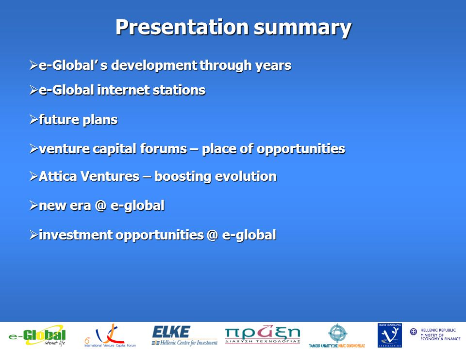 fghfghfghfgj Presentation summary e-Global s development through years e-Global s development through years venture capital forums – place of opportunities venture capital forums – place of opportunities Attica Ventures – boosting evolution Attica Ventures – boosting evolution new era @ e-global new era @ e-global investment opportunities @ e-global investment opportunities @ e-global future plans future plans e-Global internet stations e-Global internet stations