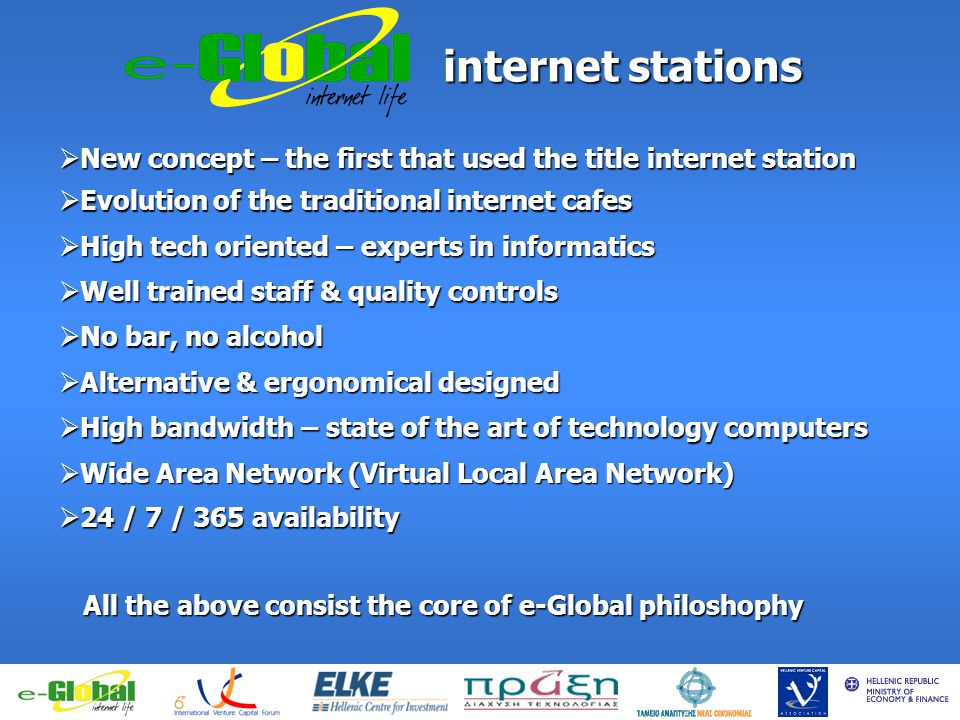 fghfghfghfgj internet stations internet stations New concept – the first that used the title internet station New concept – the first that used the title internet station Evolution of the traditional internet cafes Evolution of the traditional internet cafes High tech oriented – experts in informatics High tech oriented – experts in informatics Well trained staff & quality controls Well trained staff & quality controls No bar, no alcohol No bar, no alcohol Alternative & ergonomical designed Alternative & ergonomical designed High bandwidth – state of the art of technology computers High bandwidth – state of the art of technology computers All the above consist the core of e-Global philoshophy Wide Area Network (Virtual Local Area Network) Wide Area Network (Virtual Local Area Network) 24 / 7 / 365 availability 24 / 7 / 365 availability
