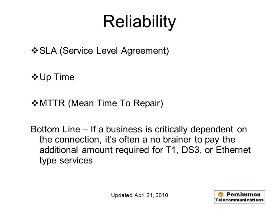 Updated: April 21, 2010 Reliability SLA (Service Level Agreement) Up Time MTTR (Mean Time To Repair) Bottom Line – If a business is critically dependent on the connection, its often a no brainer to pay the additional amount required for T1, DS3, or Ethernet type services