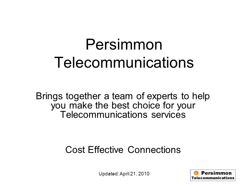 Updated: April 21, 2010 Persimmon Telecommunications Brings together a team of experts to help you make the best choice for your Telecommunications services Cost Effective Connections