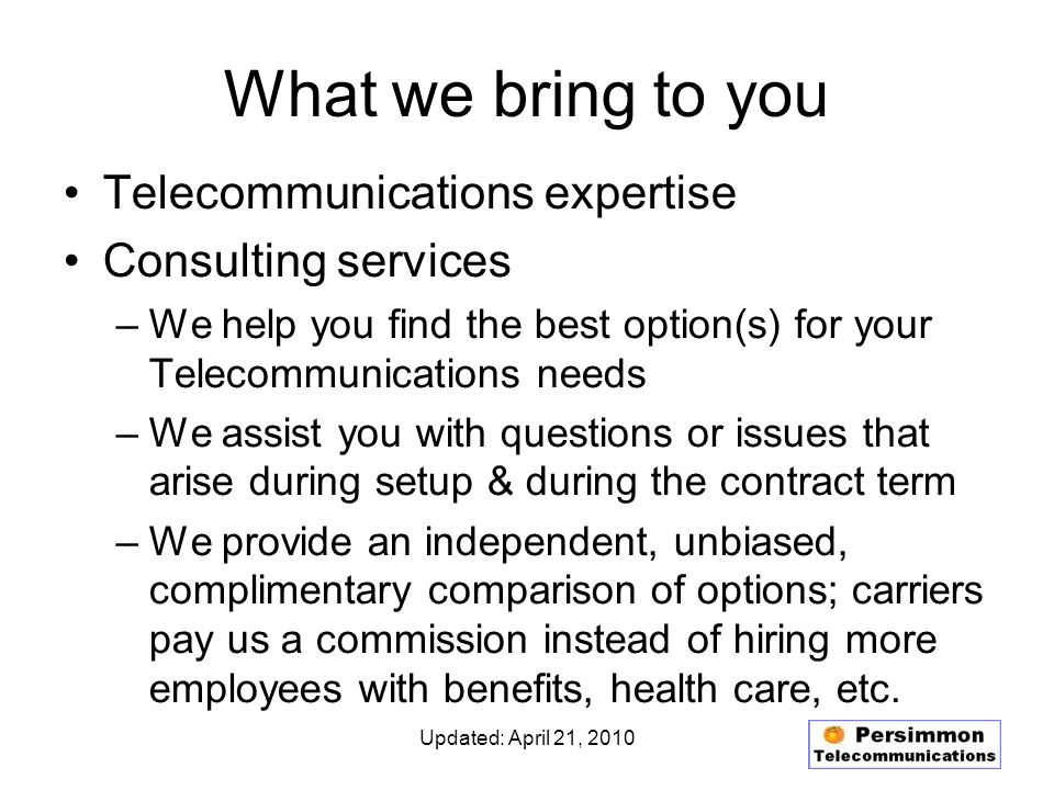 Updated: April 21, 2010 What we bring to you Telecommunications expertise Consulting services –We help you find the best option(s) for your Telecommunications needs –We assist you with questions or issues that arise during setup & during the contract term –We provide an independent, unbiased, complimentary comparison of options; carriers pay us a commission instead of hiring more employees with benefits, health care, etc.