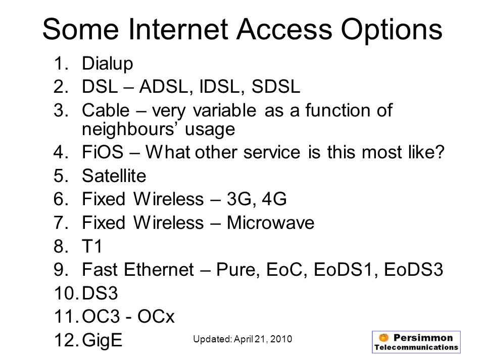 Updated: April 21, 2010 Internet Access Options 1.Typically, several carriers offer DSL to each eligible location 2.Cable – probably only one provider in area 3.Satellite – couple providers 4.3G Fixed Wireless – several providers 5.4G Fixed Wireless – limited, growing availability 6.Microwave Fixed Wireless – may or may not be available from one or more providers 7.T1 – always available usually from wide choice of providers 8.Fast Ethernet – may or may not be available from one or more providers 9.DS3 – always available but may require buildout 10.OC3 - OCx – more likely to require buildout 11.GigE – more likely to require buildout
