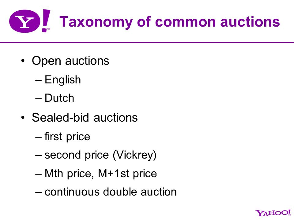 Taxonomy of common auctions Open auctions –English –Dutch Sealed-bid auctions –first price –second price (Vickrey) –Mth price, M+1st price –continuous