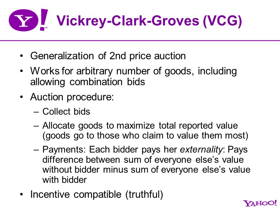 Vickrey-Clark-Groves (VCG) Generalization of 2nd price auction Works for arbitrary number of goods, including allowing combination bids Auction proced