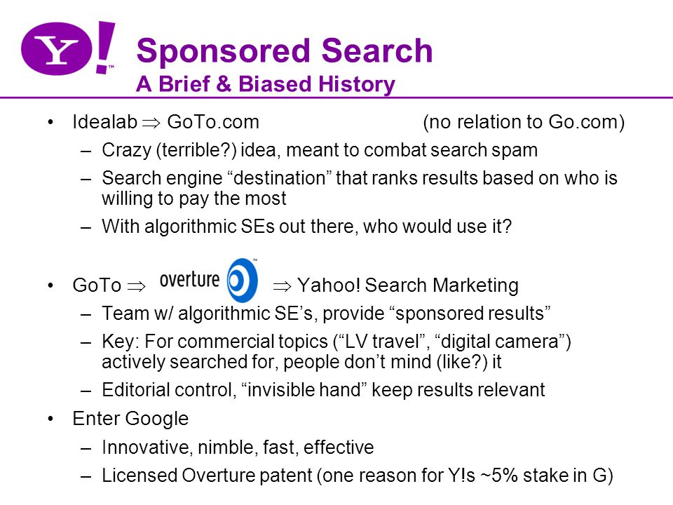 Sponsored Search A Brief & Biased History Idealab GoTo.com (no relation to Go.com) –Crazy (terrible?) idea, meant to combat search spam –Search engine