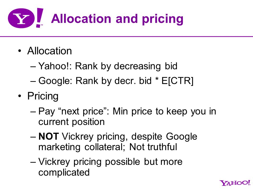 Allocation and pricing Allocation –Yahoo!: Rank by decreasing bid –Google: Rank by decr. bid * E[CTR] Pricing –Pay next price: Min price to keep you i