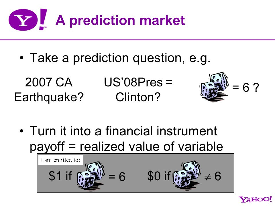A prediction market Take a prediction question, e.g. Turn it into a financial instrument payoff = realized value of variable = 6 ? = 6 $1 if 6 $0 if I